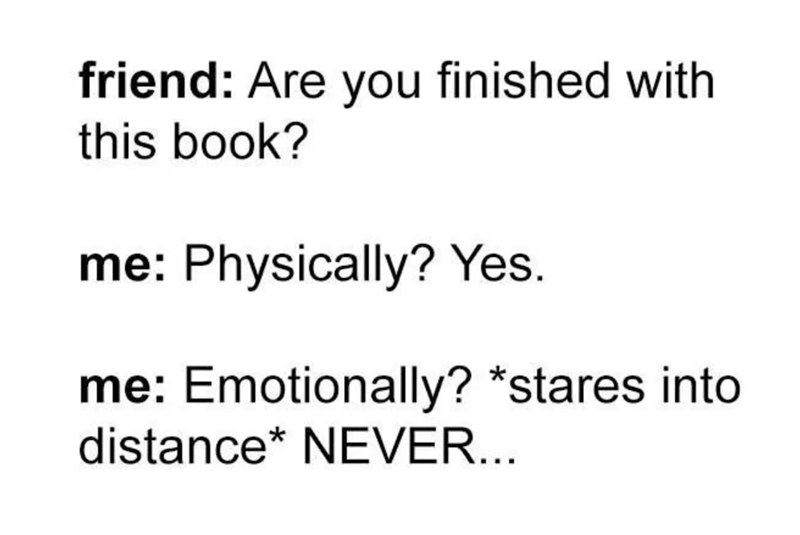 Text - friend: Are you finished with this book? me: Physically? Yes. me: Emotionally? *stares into distance* NEVER...