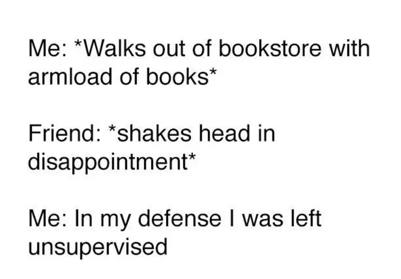 Text - Me: *Walks out of bookstore with armload of books* Friend: *shakes head in disappointment* Me: In my defense I was left unsupervised