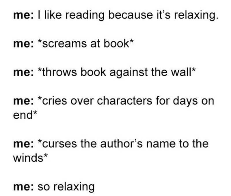 Text - me: I like reading because it's relaxing. me: *screams at book me: throws book against the wall* me: *cries over characters for days on end* me: *curses the author's name to the winds* me: so relaxing