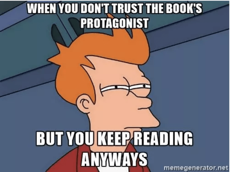 Cartoon - WHEN YOU DON'T TRUST THE BOOK'S PROTAGONIST BUT YOU KEEP READING ANYWAYS memegenerator.net