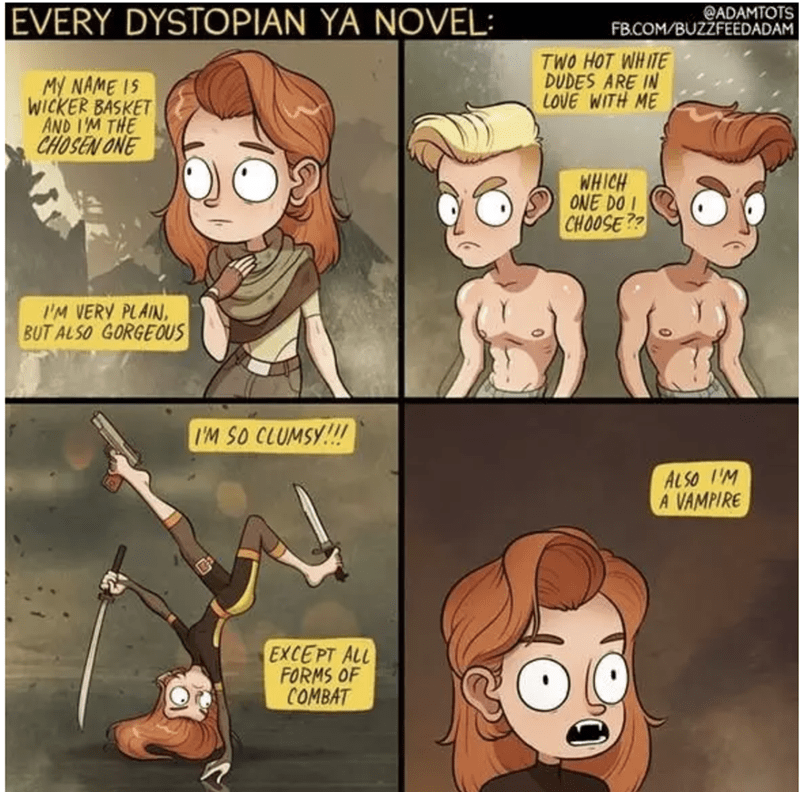 Cartoon - EVERY DYSTOPIAN YA NOVEL: ADAMTOTS FB.COM/BUZZFEEDADAM TWO HOT WHITE DUDES ARE IN LOVE WITH ME MY NAME IS WICKER BASKET AND I'M THE CHOSEN ONE WHICH ONE DO CHOOSE?? IM VERY PLAIN, BUT ALSO GORGEOUS I'M SO CLUMSY!!! AL SO UM A VAMPIRE EXCEPT ALL FORMS OF COMBAT