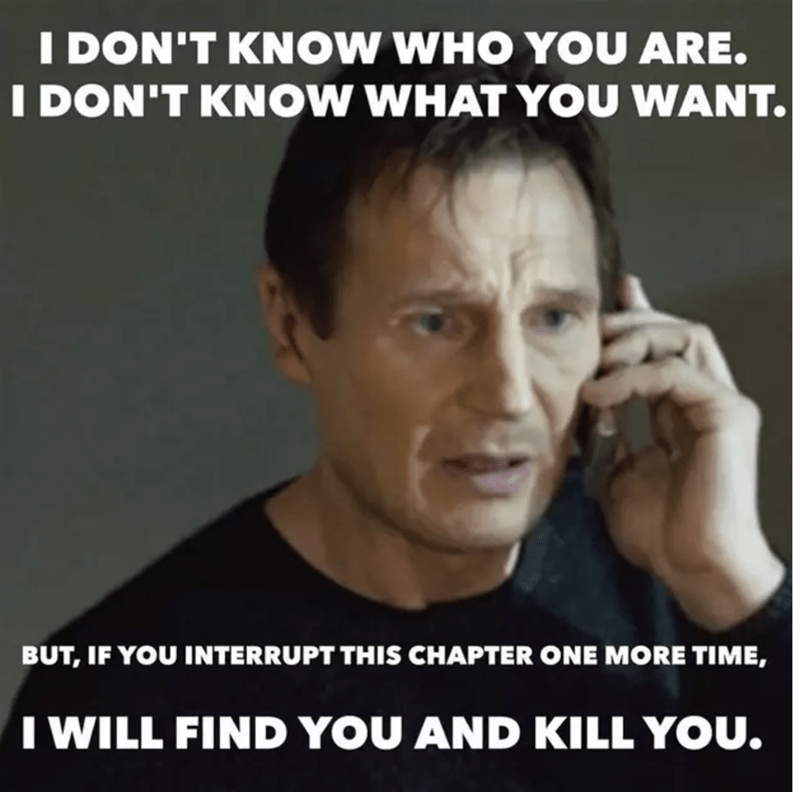 Text - IDON'T KNOW WHO YOU ARE. I DON'T KNOW WHAT YOU WANT. BUT, IF YOU INTERRUPT THIS CHAPTER ONE MORE TIME, TWILL FIND YOU AND KILL YOU.