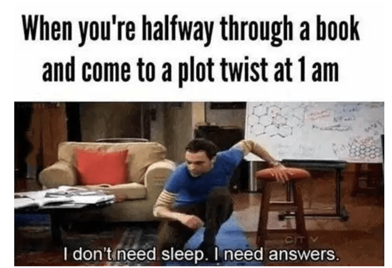 People - When you're halfway through a book and come to a plot twist at 1 am I don't need sleep. I need answers.