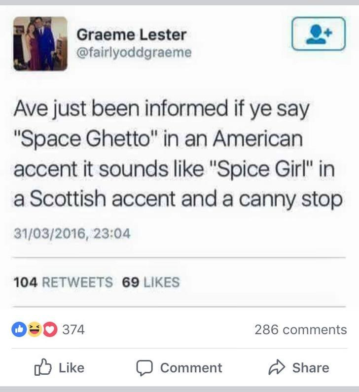"""Text - Graeme Lester @fairlyoddgraeme Ave just been informed if ye say """"Space Ghetto"""" in an American accent it sounds like """"Spice Girl"""" in a Scottish accent and a canny stop 31/03/2016, 23:04 104 RETWEETS 69 LIKES 374 286 comments Like Share Comment"""