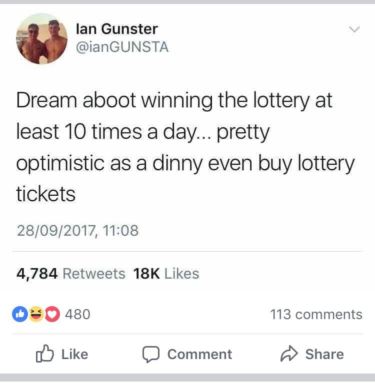 Text - lan Gunster @ianGUNSTA Dream aboot winning the lottery at least 10 times a day... pretty optimistic as a dinny even buy lottery tickets 28/09/2017, 11:08 4,784 Retweets 18K Likes 0480 113 comments Like Share Comment
