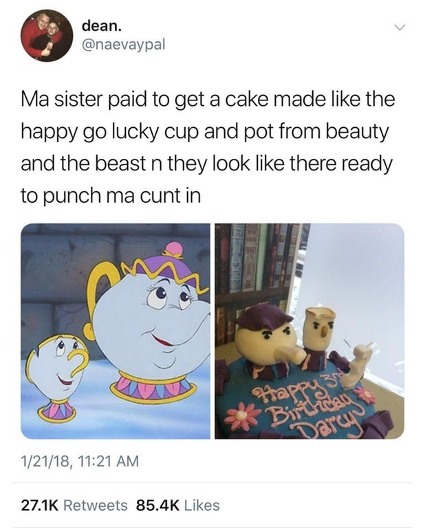 Text - dean. @naevaypal Ma sister paid to get a cake made like the happy go lucky cup and pot from beauty and the beast n they look like there ready to punch ma cunt in happy S Birchcan Darcy 1/21/18, 11:21 AM 27.1K Retweets 85.4K Likes