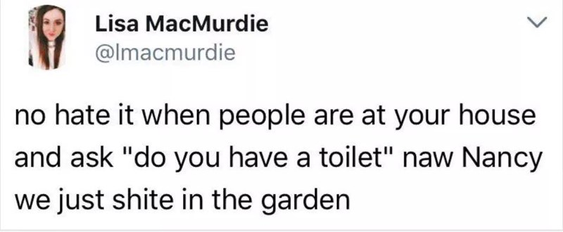 """Text - Lisa MacMurdie @Imacmurdie no hate it when people are at your house and ask """"do you have a toilet"""" naw Nancy we just shite in the garden"""