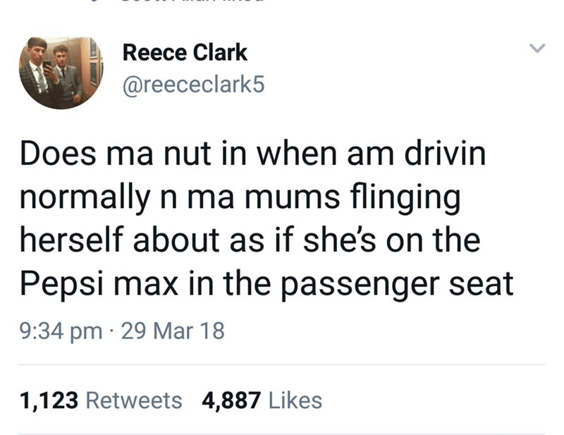 Text - Reece Clark @reececlark5 Does ma nut in when am drivin normally n ma mums flinging herself about as if she's on the Pepsi max in the passenger seat 9:34 pm 29 Mar 18 1,123 Retweets 4,887 Likes