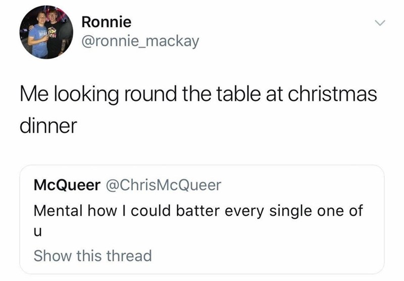 Text - Ronnie @ronnie_mackay Me looking round the table at christmas dinner McQueer @ChrisMcQueer Mental how I could batter every single one of Show this thread