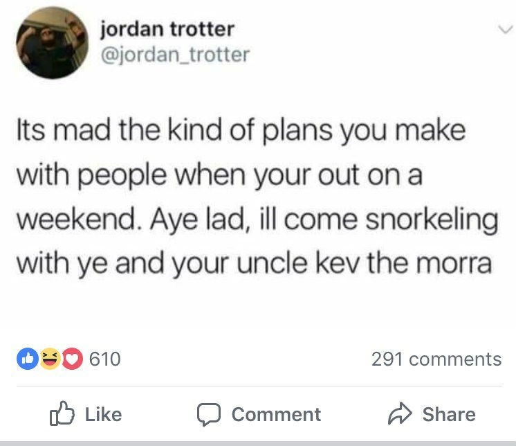 Text - jordan trotter @jordan_trotter Its mad the kind of plans you make with people when your out on a weekend. Aye lad, ill come snorkeling with ye and your uncle kev the morra 610 291 comments Like Share Comment