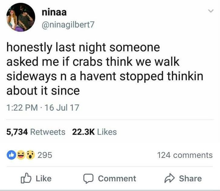 Text - ninaa @ninagilbert7 honestly last night someone asked me if crabs think we walk sideways n a havent stopped thinkin about it since 1:22 PM 16 Jul 17 5,734 Retweets 22.3K Likes O295 124 comments Like Share Comment