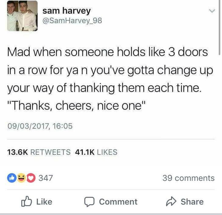 """Text - sam harvey @SamHarvey 98 Mad when someone holds like 3 doors in a row for ya n you've gotta change up your way of thanking them each time. """"Thanks, cheers, nice one"""" 09/03/2017, 16:05 13.6K RETWEETS 41.1K LIKES 347 39 comments Like Share Comment"""