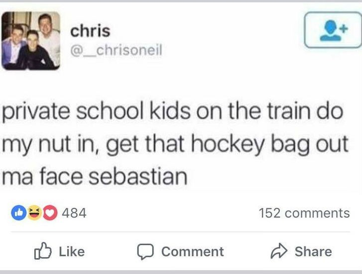 Text - chris _chrisoneil private school kids on the train do my nut in, get that hockey bag out ma face sebastian 484 152 comments Like Share Comment