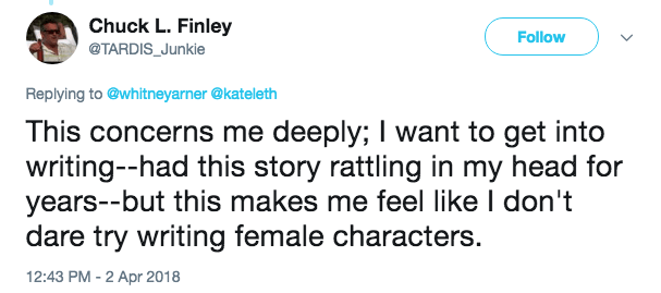 Text - Chuck L. Finley Follow @TARDIS_Junkie Replying to @whitneyarner@kateleth This concerns me deeply; I want to get into writing--had this story rattling in my head for years--but this makes me feel like I don't dare try writing female characters. 12:43 PM - 2 Apr 2018