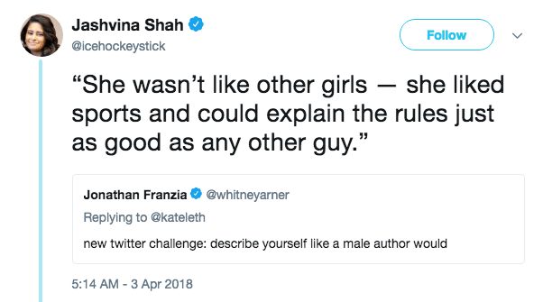 "Text - Jashvina Shah Follow @icehockeystick ""She wasn't like other girls she liked sports and could explain the rules just as good as any other guy."" Jonathan Franzia @whitneyarner Replying to @kateleth new twitter challenge: describe yourself like a male author would 5:14 AM - 3 Apr 2018"