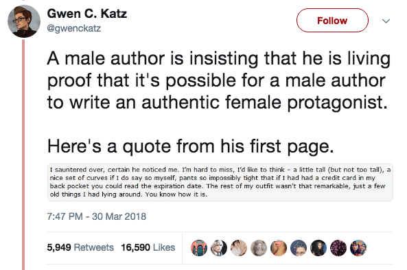 Text - Gwen C. Katz Follow @gwenckatz A male author is insisting that he is living proof that it's possible for a male author to write an authentic female protagonist. page Here's a quote from his first I sauntered over, certain he noticed me. I'm hard to miss, I'd like to think a little tall (but not too tall), a nice set of curves if I do say so myself, pants so impossibly tight that if I had had a credit card in my back pocket you could read the expiration date. The rest of my outfit wasn't t