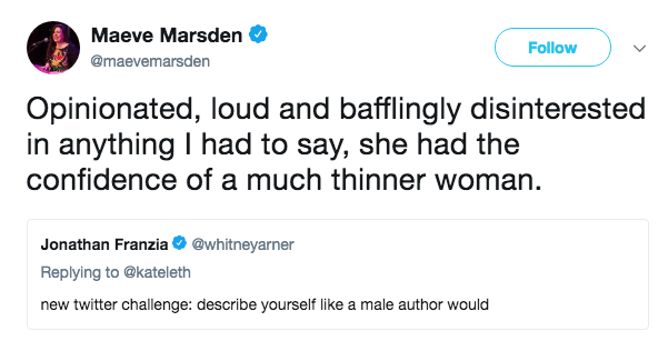 Text - Maeve Marsden Follow @maevemarsden Opinionated, loud and bafflingly disinterested in anything I had to say, she had the confidence of a much thinner woman Jonathan Franzia @whitneyarner Replying to @kateleth new twitter challenge: describe yourself like a male author would