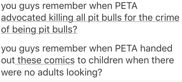 Text - you guys remember when PETA advocated killing all pit bulls for the crime of being pit bulls? you guys remember when PETA handed out these comics to children when there were no adults looking?