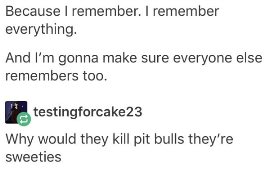 Text - Because I remember. I remember everything. And I'm gonna make sure everyone else remembers too. testingforcake23 Why would they kill pit bulls they're sweeties