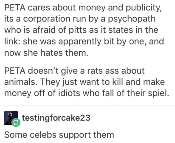 Text - PETA cares about money and publicity, its a corporation run by a psychopath who is afraid of pitts as it states in the link: she was apparently bit by one, and now she hates them. PETA doesn't give a rats ass about animals. They just want to kill and make money off of idiots who fall of their spiel. testingforcake23 Some celebs support them