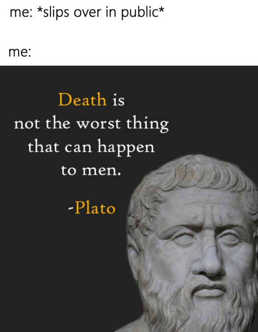 Text - me: *slips over in public* me: Death is not the worst thing that can happen to men. -Plato