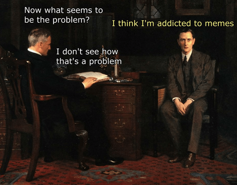 Gentleman - Now what seems to be the problem? I think I'm addicted to memes I don't see how that's a problem