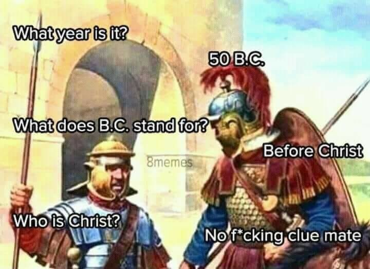 Cartoon - What year is it? 50 B.C What does B.C. stand for? Before Christ 8memes Who is Christ? Nof cking clue mate