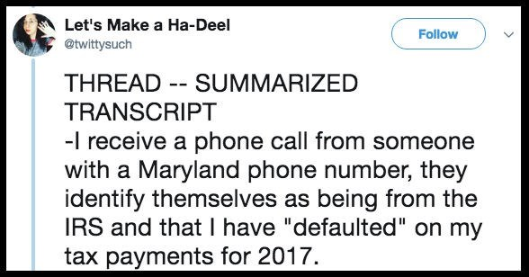 """Text - Let's Make a Ha-Deel Follow @twittysuch THREAD - SUMMARIZED TRANSCRIPT -I receive a phone call from someone with a Maryland phone number, they identify themselves as being from the IRS and that I have """"defaulted"""" on my tax payments for 2017"""