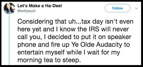 Text - Let's Make a Ha-Deel Follow @twittysuch Considering that uh...tax day isn't even here yet and I know the IRS will never call you, I decided to put it on speaker phone and fire up Ye Olde Audacity to entertain myself while I wait for my morning tea to steep