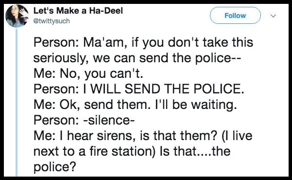 Text - Let's Make a Ha-Deel Follow @twittysuch Person: Ma'am, if you don't take this seriously, we can send the police Me: No, you can't. Person: I WILL SEND THE POLICE Me: Ok, send them. I'll be waiting. Person: -silence- Me: I hear sirens, is that them? (I live next to a fire station) Is that...the police?