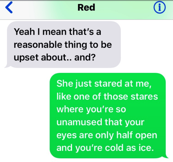 Text - Red Yeah I mean that's a reasonable thing to be upset about.. and? She just stared at me, like one of those stares where you're so unamused that your eyes are only half open and you're cold as ice.