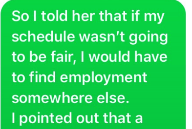 Text - So I told her that if my schedule wasn't going to be fair, I wou Id have to find employment somewhere else. I pointed out that a