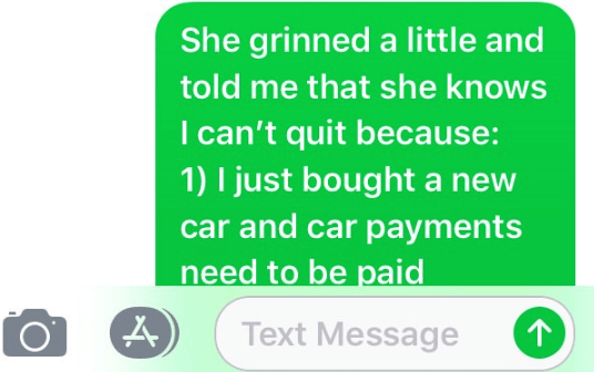 Text - She grinned a little and told me that she knows I can't quit because: 1) I just bought a new car and car payments need to be paid Text Message
