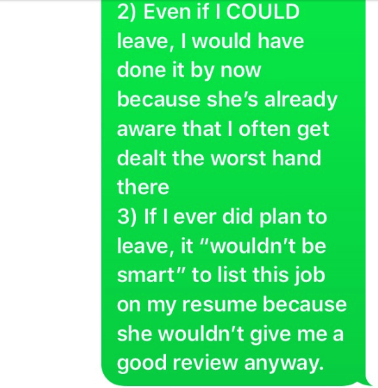 """Text - 2) Even if I COULD leave, I would have done it by now because she's already aware that I often get dealt the worst hand there 3) If I ever did plan to leave, it """"wouldn't be smart"""" to list this job on my resume because she wouldn't give me a good review anyway."""