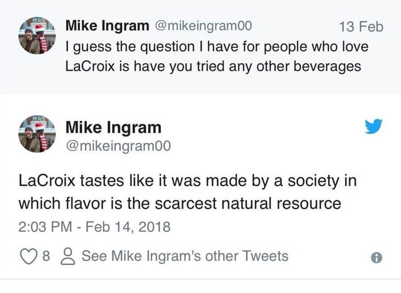 Text - Mike Ingram @mikeingram00 13 Feb I guess the question I have for people who love LaCroix is have you tried any other beverages Mike Ingram @mikeingram00 LaCroix tastes like it was made by a society in which flavor is the scarcest natural resource 2:03 PM - Feb 14, 2018 8 See Mike Ingram's other Tweets