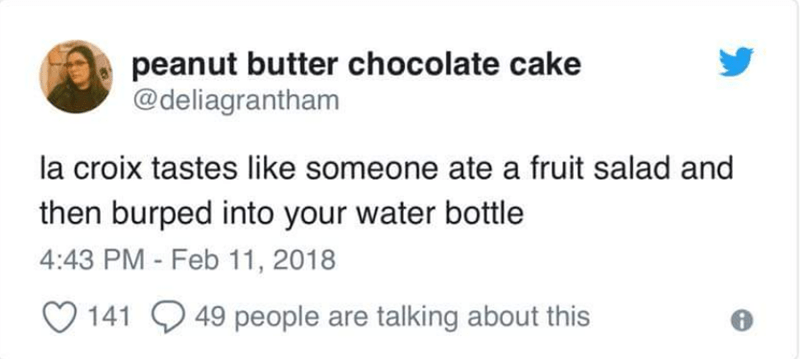 Text - peanut butter chocolate cake @deliagrantham la croix tastes like someone ate a fruit salad and then burped into your water bottle 4:43 PM - Feb 11, 2018 49 people are talking about this 141