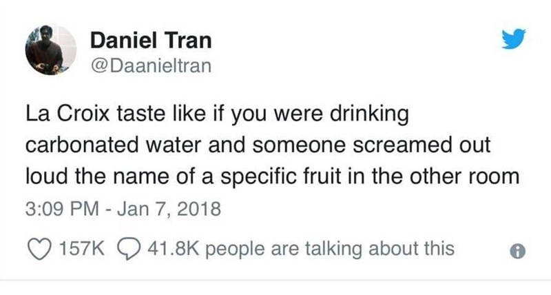 Text - Daniel Tran @Daanieltran La Croix taste like if you were drinking carbonated water and someone screamed out loud the name of a specific fruit in the other room 3:09 PM - Jan 7, 2018 157K41.8K people are talking about this