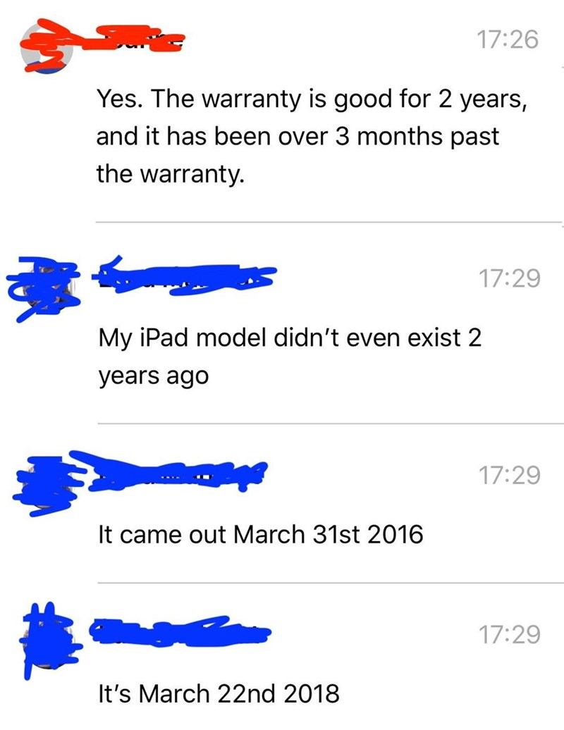 Text - 17:26 Yes. The warranty is good for 2 years, and it has been over 3 months past the warranty. 17:29 My iPad model didn't even exist 2 years ago 17:29 It came out March 31st 2016 17:29 It's March 22nd 2018