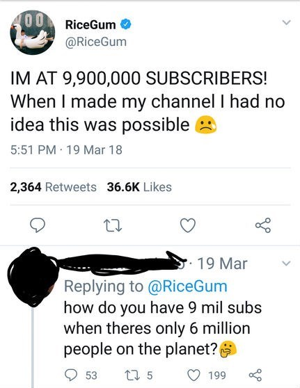 Text - 00 RiceGum @RiceGum IM AT 9,900,000 SUBSCRIBERS! When I made my channel I had no idea this was possible 5:51 PM 19 Mar 18 2,364 Retweets 36.6K Likes 19 Mar Replying to @RiceGum how do you have 9 mil subs when theres only 6 million people on the planet? t 5 53 199