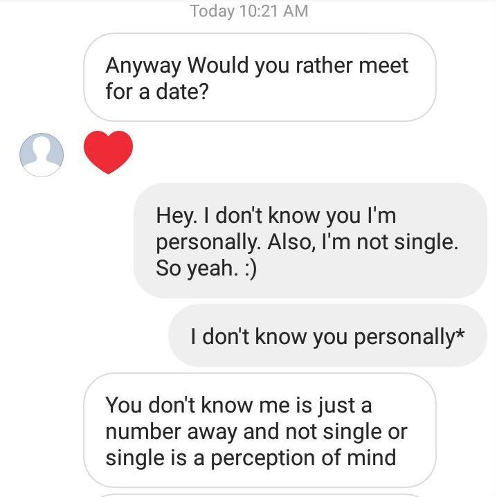 Text - Today 10:21 AM Anyway Would you rather meet for a date? Hey. I don't know you I'm personally. Also, I'm not single. So yeah. :) I don't know you personally* You don't know me is just a number away and not single or single is a perception of mind