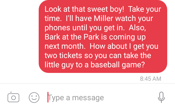 Text - Look at that sweet boy! Take your time. I'll have Miller watch your phones until you get in. Also, Bark at the Park is coming up next month. How about I get you two tickets so you can take the little guy to a baseball game? 8:45 AM Type a message
