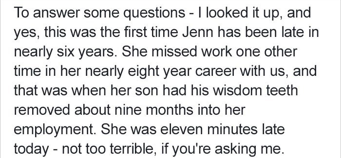 Text - To answer some questions - I looked it up, and yes, this was the first time Jenn has been late in nearly six years. She missed work one other time in her nearly eight year career with us, and that was when her son had his wisdom teeth removed about nine months into her employment. She was eleven minutes late today not too terrible, if you're asking me.