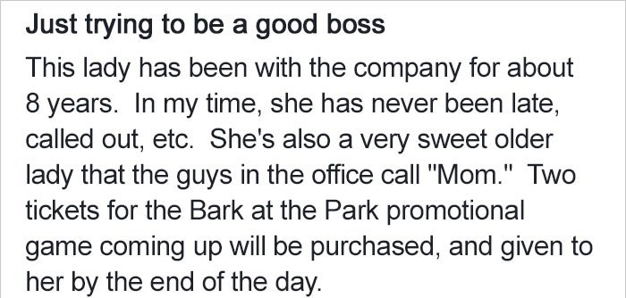 """Text - Just trying to be a good boss This lady has been with the company for about 8 years. In my time, she has never been late, called out, etc. She's also a very sweet older lady that the guys in the office call """"Mom."""" Two tickets for the Bark at the Park promotional game coming up will be purchased, and given to her by the end of the day."""