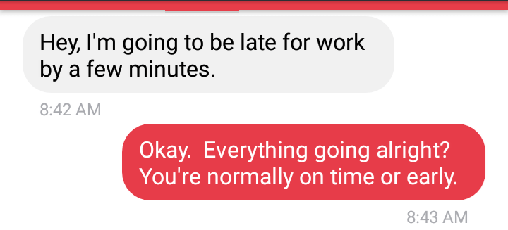 Text - Hey, I'm going to be late for work by a few minutes 8:42 AM Okay. Everything going alright? You're normally on time or early. 8:43 AM