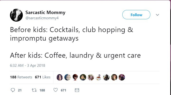 Text - Sarcastic Mommy @sarcasticmommy4 Follow Before kids: Cocktails, club hopping & impromptu getaways After kids: Coffee, laundry & urgent care 6:32 AM 3 Apr 2018 188 Retweets 671 Likes t 188 21 671