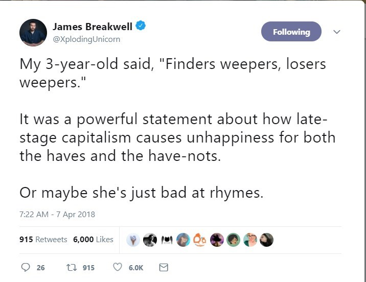 """Text - James Breakwell Following @XplodingUnicorn My 3-year-old said, """"Finders weepers, losers weepers."""" It was a powerful statement about how late- stage capitalism causes unhappiness for both the haves and the have-nots. Or maybe she's just bad at rhymes. 7:22 AM-7 Apr 2018 915 Retweets 6,000 Likes t 915 26 6.0K"""