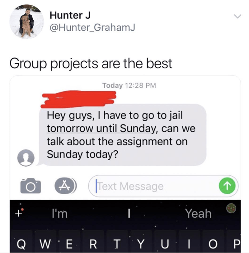 Text - Hunter J @Hunter_GrahamJ Group projects are the best Today 12:28 PM Hey guys, I have to go to jail tomorrow until Sunday, can we talk about the assignment on Sunday today? Text Message I'm Yeah QW ERTYUIOP