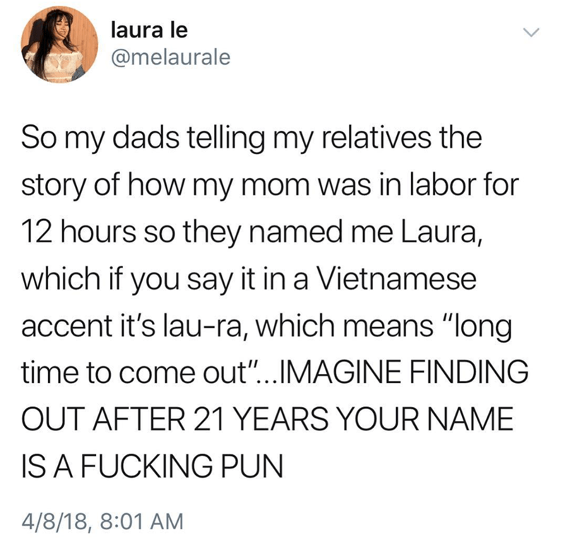 """Text - laura le @melaurale So my dads telling my relatives the story of how my mom was in labor for 12 hours so they named me Laura, which if you say it in a Vietnamese accent it's lau-ra, which means """"long time to come out...IMAGINE FINDING OUT AFTER 21 YEARS YOUR NAME IS A FUCKING PUN 4/8/18, 8:01 AM"""