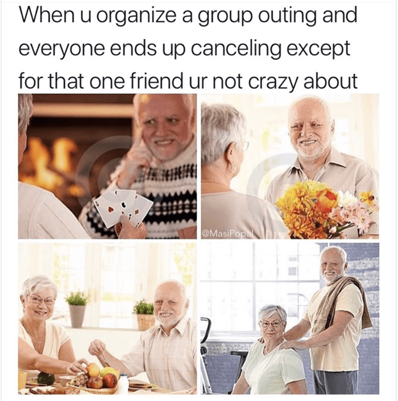 People - When u organize a group outing and everyone ends up canceling except for that one friend ur not crazy about @MasiPopa