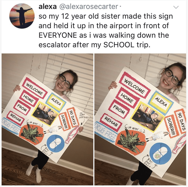 Text - alexa @alexarosecarter so my 12 year old sister made this sign and held it up in the airport in front of EVERYONE asi was walking down the escalator after my SCHOOL trip WELCOME ALEXA НОМЕ FROM REHAB WELCOME GNO MORE ALEXA MaRE NEEDLES RUG FREE НОМЕ FROM YE N MORE REHAB ORUG FREE BYE DAYS 06 SOBER!!! BYE 90 DAYS SOBERI!!
